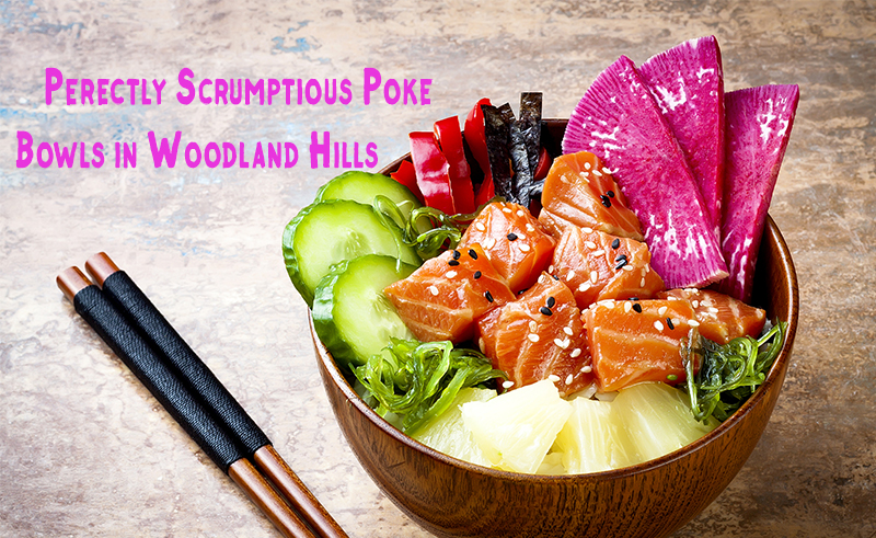 Perfectly Scrumptious Poke Bowls in Woodland Hills